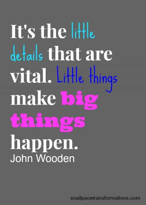 it's the little details that are vital. Little things make big things happen