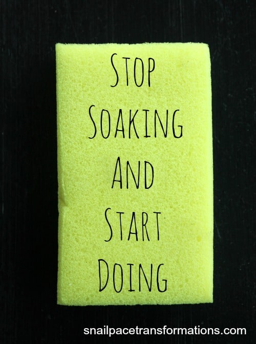 Stop Soaking and Start Doing