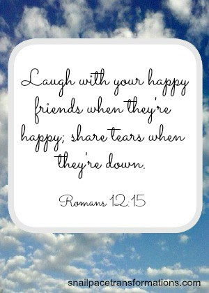 Romans 12:15 Laugh with your happy friends when they're happy; share tears when they're down. (The Message)