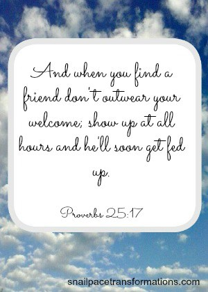 Proverbs 25:17 And when you find a friend don't outwear your welcome; show up at all hours and he'll soon get fed up. (The Message)