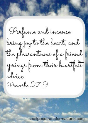 Proverbs 27:9 Perfume and incense bring joy to the heart, and the pleasantness of a friend springs from their heartfelt advice. (NIV)