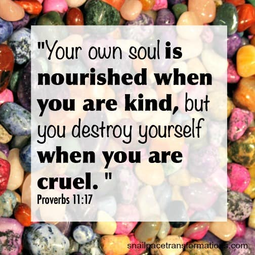 Your own soul is nourished when you are kind, but you destroy yourself when you are cruel. (Proverbs 11:17)