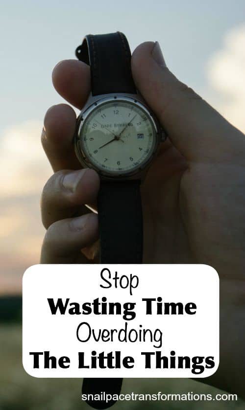 Stop wasting time over doing the little things.