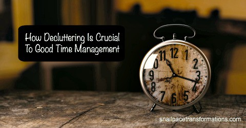 How Decluttering Is Crucial To Good Time Management | Snail Pace Transformations