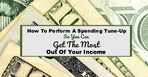 How to Perform a Spending Tune-Up so You Can Get the Most Out of Your Income