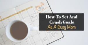 How To Set And Crush Your Goals As A Busy Mom
