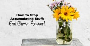 How To Stop Accumulating Stuff: End Clutter Forever!