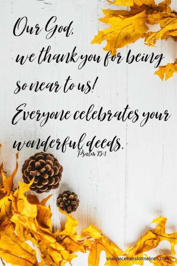 Psalm 75:1 (Contemporary English Version) Our God, we thank you for being so near to us! Everyone celebrates your wonderful deeds.