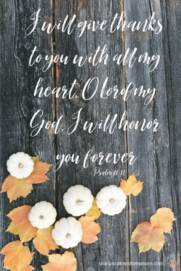 Psalm 86:12 (GOD'S WORD Translation) I will give thanks to you with all my heart, O Lord my God. I will honor you forever.