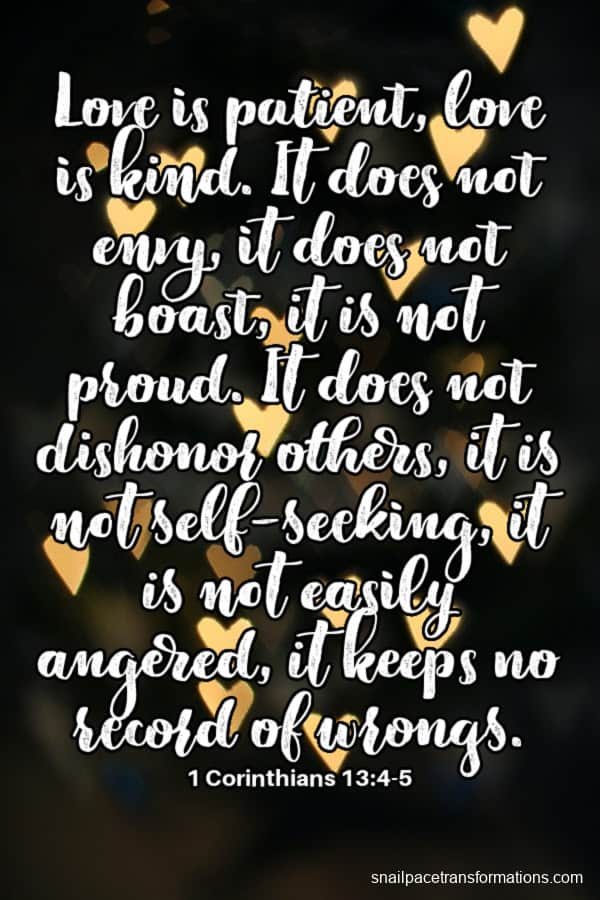 Love is patient, love is kind. It does not envy, it does not boast, it is not proud. It does not dishonor others, it is not self-seeking, it is not easily angered, it keeps no record of wrongs. 1 Corinthians 13:4-5