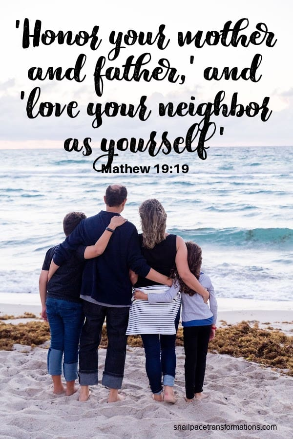 'Honor your mother and father,' and 'love your neighbor as yourself'. Matthew 19:19