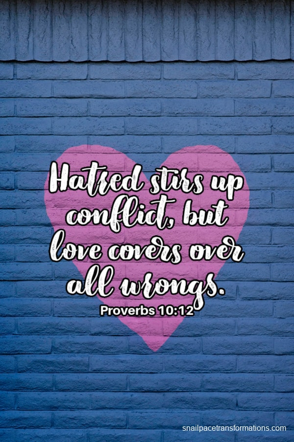 Hatred stirs up conflict, but love covers over all wrongs. Proverbs 10:12